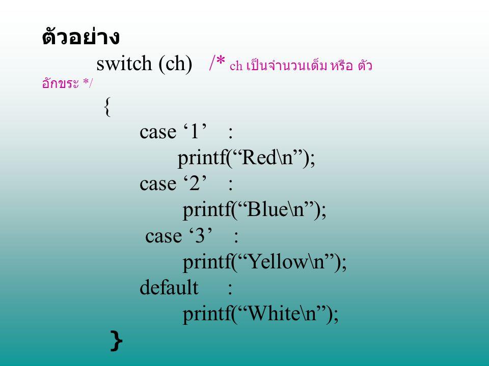 """ตัวอย่าง switch (ch) /* ch เป็นจำนวนเต็ม หรือ ตัว อักขระ */ { case '1' : printf(""""Red\n""""); case '2' : printf(""""Blue\n""""); case '3' : printf(""""Yellow\n"""");"""