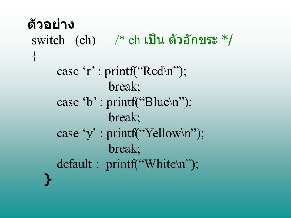 "ตัวอย่าง switch (ch) /* ch เป็น ตัวอักขระ */ { case 'r' : printf(""Red\n""); break; case 'b' : printf(""Blue\n""); break; case 'y' : printf(""Yellow\n""); b"