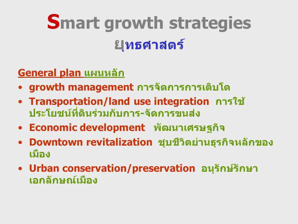 S mart growth strategies ย ุทธศาสตร์ General plan แผนหลัก growth management การจัดการการเติบโต Transportation/land use integration การใช้ ประโยชน์ที่ดินร่วมกับการ-จัดการขนส่ง Economic development พัฒนาเศรษฐกิจ Downtown revitalization ชุบชีวิตย่านธุรกิจหลักของ เมือง Urban conservation/preservation อนุรักษ์รักษา เอกลักษณ์เมือง