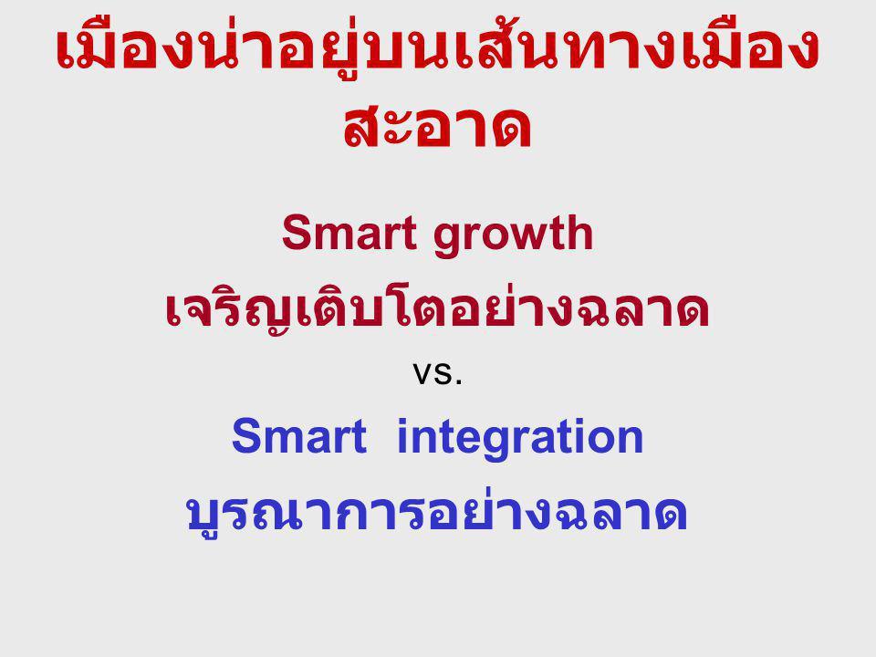 เมืองน่าอยู่บนเส้นทางเมือง สะอาด Smart growth เจริญเติบโตอย่างฉลาด vs. Smart integration บูรณาการอย่างฉลาด