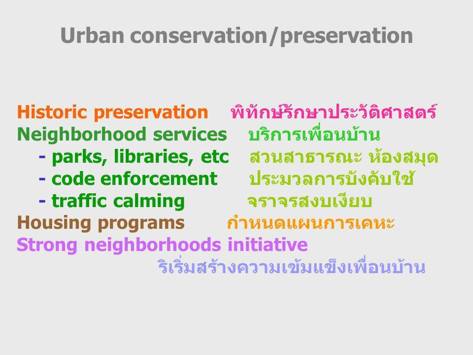 Urban conservation/preservation Historic preservation พิทักษ์รักษาประวัติศาสตร์ Neighborhood services บริการเพื่อนบ้าน - parks, libraries, etc สวนสาธารณะ ห้องสมุด - code enforcement ประมวลการบังคับใช้ - traffic calming จราจรสงบเงียบ Housing programs กำหนดแผนการเคหะ Strong neighborhoods initiative ริเริ่มสร้างความเข้มแข็งเพื่อนบ้าน