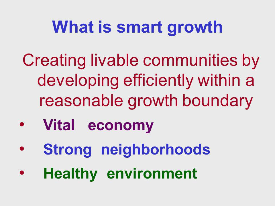 What is smart growth Creating livable communities by developing efficiently within a reasonable growth boundary Vital economy Strong neighborhoods Healthy environment