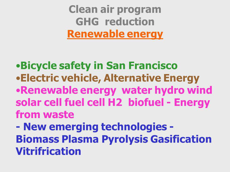 Clean air program GHG reduction Renewable energy Bicycle safety in San Francisco Electric vehicle, Alternative Energy Renewable energy water hydro wind solar cell fuel cell H2 biofuel - Energy from waste - New emerging technologies - Biomass Plasma Pyrolysis Gasification Vitrifrication
