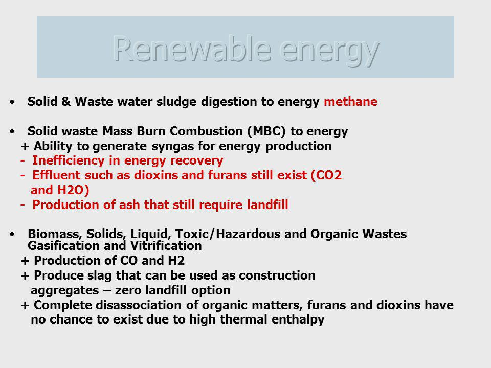 Solid & Waste water sludge digestion to energy methane Solid waste Mass Burn Combustion (MBC) to energy + Ability to generate syngas for energy production - Inefficiency in energy recovery - Effluent such as dioxins and furans still exist (CO2 and H2O) - Production of ash that still require landfill Biomass, Solids, Liquid, Toxic/Hazardous and Organic Wastes Gasification and Vitrification + Production of CO and H2 + Produce slag that can be used as construction aggregates – zero landfill option + Complete disassociation of organic matters, furans and dioxins have no chance to exist due to high thermal enthalpy