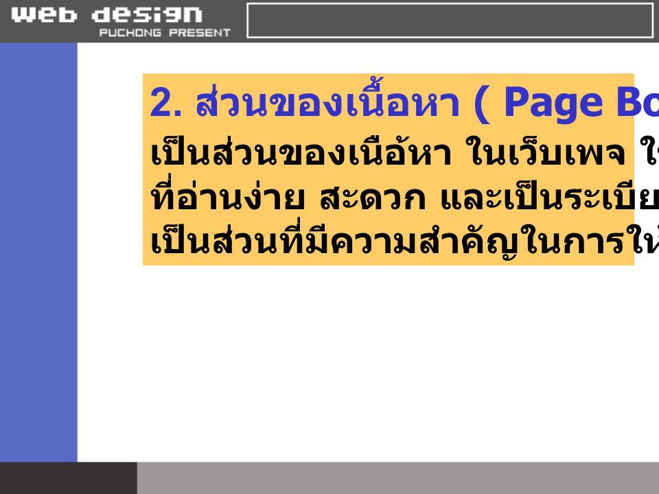 2. ส่วนของเนื้อหา ( Page Body ) เป็นส่วนของเนือ้หา ในเว็บเพจ ใช้ตัวอักษร ที่อ่านง่าย สะดวก และเป็นระเบียบเรียบร้อย เป็นส่วนที่มีความสำคัญในการให้ข้อมู