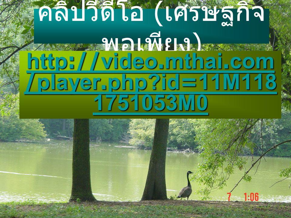 คลิปวีดีโอ ( เศรษฐกิจ พอเพียง ) http://video.mthai.com /player.php?id=11M118 1751053M0 http://video.mthai.com /player.php?id=11M118 1751053M0