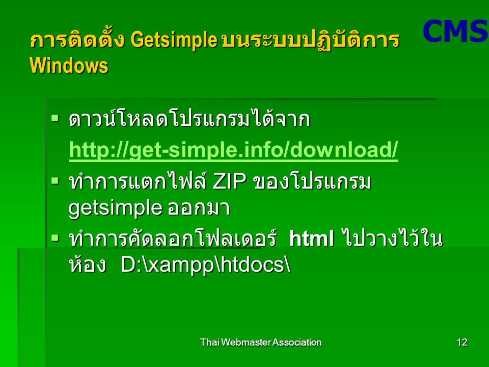 Thai Webmaster Association12 การติดตั้ง Getsimple บนระบบปฏิบัติการ Windows  ดาวน์โหลดโปรแกรมได้จาก http://get-simple.info/download/  ทำการแตกไฟล์ ZIP ของโปรแกรม getsimple ออกมา  ทำการคัดลอกโฟลเดอร์ html ไปวางไว้ใน ห้อง D:\xampp\htdocs\ CMS