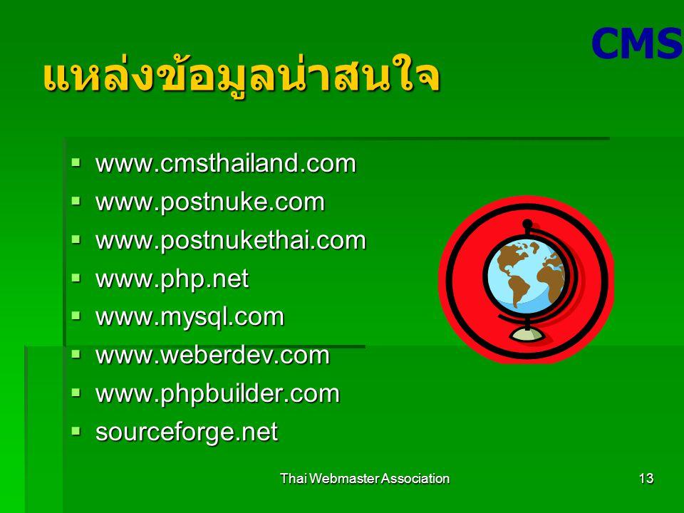 Thai Webmaster Association13 แหล่งข้อมูลน่าสนใจ  www.cmsthailand.com  www.postnuke.com  www.postnukethai.com  www.php.net  www.mysql.com  www.weberdev.com  www.phpbuilder.com  sourceforge.net CMS