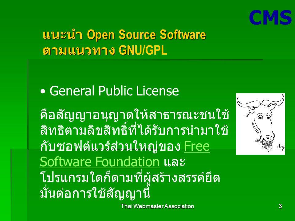 Thai Webmaster Association3 CMS แนะนำ Open Source Software ตามแนวทาง GN แนะนำ Open Source Software ตามแนวทาง GNU/GPL General Public License คือสัญญาอนุญาตให้สาธารณะชนใช้ สิทธิตามลิขสิทธิ์ที่ได้รับการนำมาใช้ กับซอฟต์แวร์ส่วนใหญ่ของ Free Software Foundation และ โปรแกรมใดก็ตามที่ผู้สร้างสรรค์ยึด มั่นต่อการใช้สัญญานี้Free Software Foundation
