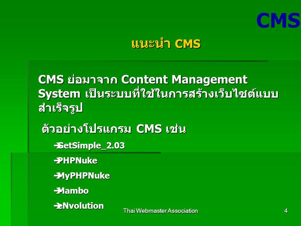 Thai Webmaster Association4 CMS แนะนำ CMS CMS ย่อมาจาก Content Management System เป็นระบบที่ใช้ในการสร้างเว็บไซต์แบบ สำเร็จรูป ตัวอย่างโปรแกรม CMS เช่น ตัวอย่างโปรแกรม CMS เช่น  GetSimple_2.03  PHPNuke  MyPHPNuke  Mambo  eNvolution