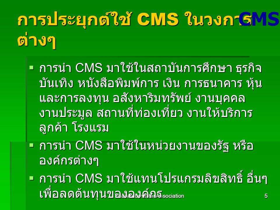 Thai Webmaster Association5 การประยุกต์ใช้ CMS ในวงการ ต่างๆ  การนำ CMS มาใช้ในสถาบันการศึกษา ธุรกิจ บันเทิง หนังสือพิมพ์การ เงิน การธนาคาร หุ้น และการลงทุน อสังหาริมทรัพย์ งานบุคคล งานประมูล สถานที่ท่องเที่ยว งานให้บริการ ลูกค้า โรงแรม  การนำ CMS มาใช้ในหน่วยงานของรัฐ หรือ องค์กรต่างๆ  การนำ CMS มาใช้แทนโปรแกรมลิขสิทธิ์ อื่นๆ เพื่อลดต้นทุนขององค์กร CMS