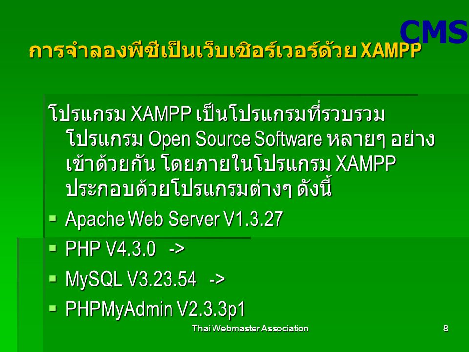 Thai Webmaster Association8 การจำลองพีซีเป็นเว็บเซิอร์เวอร์ด้วย XAMPP โปรแกรม XAMPP เป็นโปรแกรมที่รวบรวม โปรแกรม Open Source Software หลายๆ อย่าง เข้าด้วยกัน โดยภายในโปรแกรม XAMPP ประกอบด้วยโปรแกรมต่างๆ ดังนี้  Apache Web Server V1.3.27  PHP V4.3.0 ->  MySQL V3.23.54 ->  PHPMyAdmin V2.3.3p1 CMS