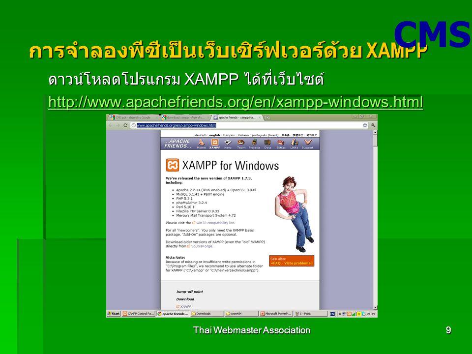 Thai Webmaster Association9 การจำลองพีซีเป็นเว็บเซิร์ฟเวอร์ด้วย XAMPP ดาวน์โหลดโปรแกรม XAMPP ได้ที่เว็บไซต์ http://www.apachefriends.org/en/xampp-windows.html CMS