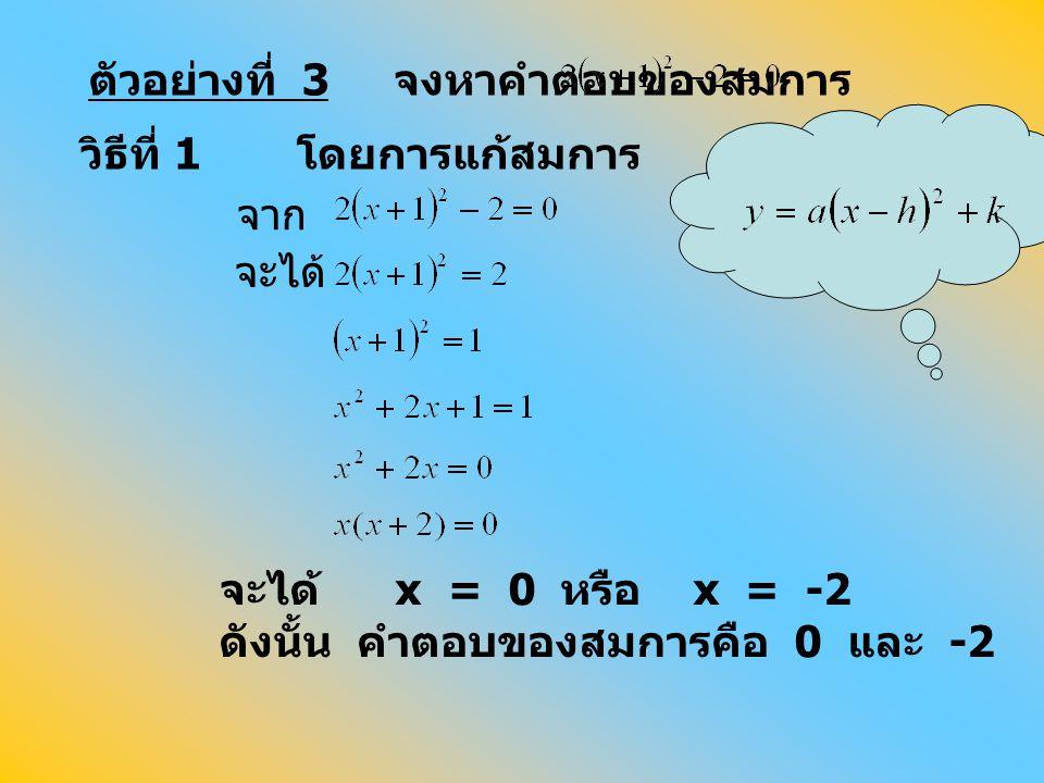 จาก จะได้ จะได้ x = 0 หรือ x = -2 ดังนั้น คำตอบของสมการคือ 0 และ -2 ตัวอย่างที่ 3 จงหาคำตอบของสมการ วิธีที่ 1 โดยการแก้สมการ