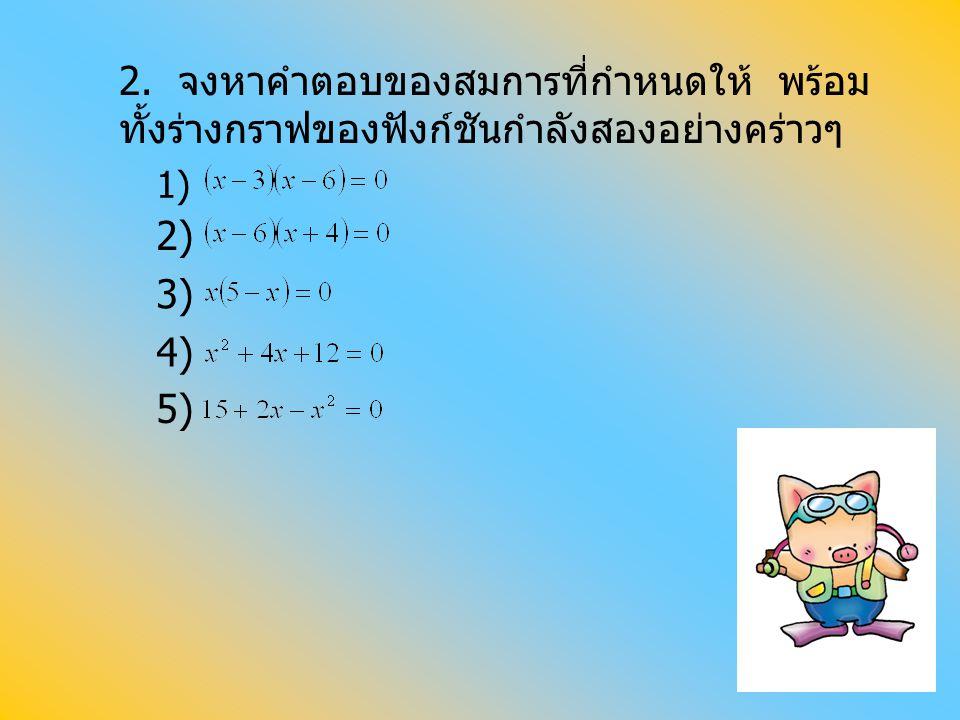 2. จงหาคำตอบของสมการที่กำหนดให้ พร้อม ทั้งร่างกราฟของฟังก์ชันกำลังสองอย่างคร่าวๆ 2) 3) 4) 5) 1)