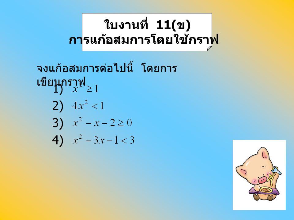 ใบงานที่ 11( ข ) การแก้อสมการโดยใช้กราฟ 2) 3) 4) จงแก้อสมการต่อไปนี้ โดยการ เขียนกราฟ 1)