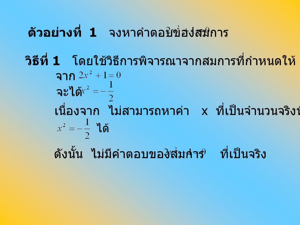 ตัวอย่างที่ 1 จงหาคำตอบของสมการ ได้ วิธีที่ 1 โดยใช้วิธีการพิจารณาจากสมการที่กำหนดให้ จาก จะได้ เนื่องจาก ไม่สามารถหาค่า x ที่เป็นจำนวนจริงที่ทำให้ ดั