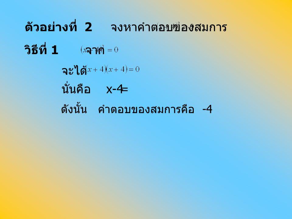 ตัวอย่างที่ 2 จงหาคำตอบของสมการ วิธีที่ 1 จาก จะได้ นั่นคือ x = ดังนั้น คำตอบของสมการคือ -4 -4