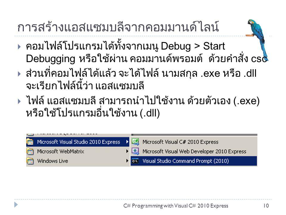การสร้างแอสแซมบลีจากคอมมานด์ไลน์ C# Programming with Visual C# 2010 Express10  คอมไฟล์โปรแกรมได้ทั้งจากเมนู Debug > Start Debugging หรือใช้ผ่าน คอมมา