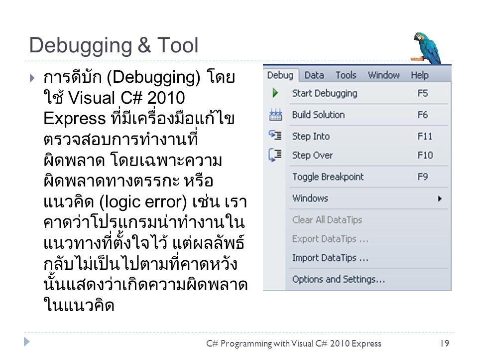 Debugging & Tool  การดีบัก (Debugging) โดย ใช้ Visual C# 2010 Express ที่มีเครื่องมือแก้ไข ตรวจสอบการทำงานที่ ผิดพลาด โดยเฉพาะความ ผิดพลาดทางตรรกะ หร