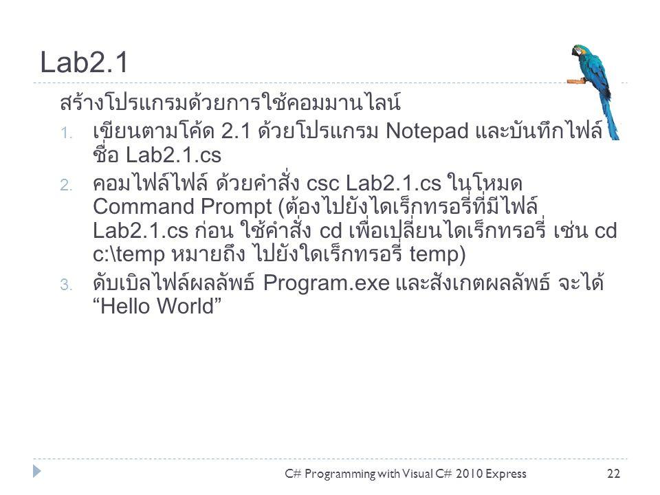 Lab2.1 C# Programming with Visual C# 2010 Express22 สร้างโปรแกรมด้วยการใช้คอมมานไลน์ 1. เขียนตามโค้ด 2.1 ด้วยโปรแกรม Notepad และบันทึกไฟล์ ชื่อ Lab2.1