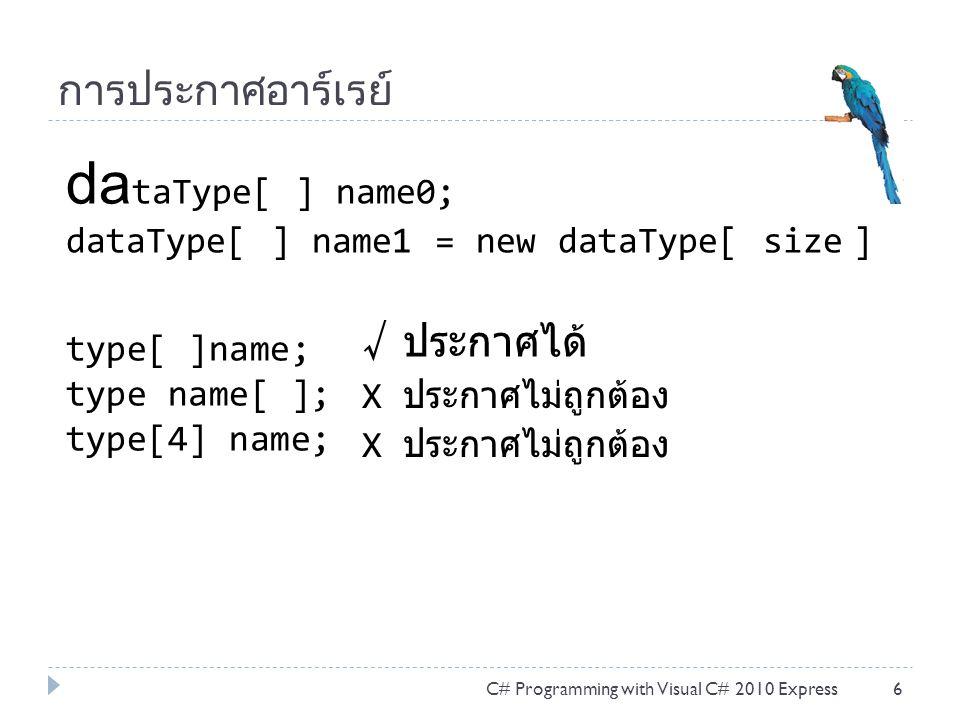 การเรียกข้อมูลภายในอาร์เรย์  การเรียกข้อมูลด้วย สแตทเม้นท์ for{ } ใช้คู่กับพร็อบเพอร์ตี้ Length  การเรียกข้อมูลด้วย สแตทเม้นท์ foreach { } ใช้วนเรียก โดยไม่ต้องทราบทั้งชนิดข้อมูล และขนาดข้อมูล ในอาร์เรย์ C# Programming with Visual C# 2010 Express17 int[ ] array = { 1, 2, 3, 4, 5 }; for (int i = 0; i < array.Length; i++) Console.WriteLine(array[ i ]); int[ ] array = { 1, 2, 3, 4, 5 }; foreach (var item in array) Console.WriteLine(item);