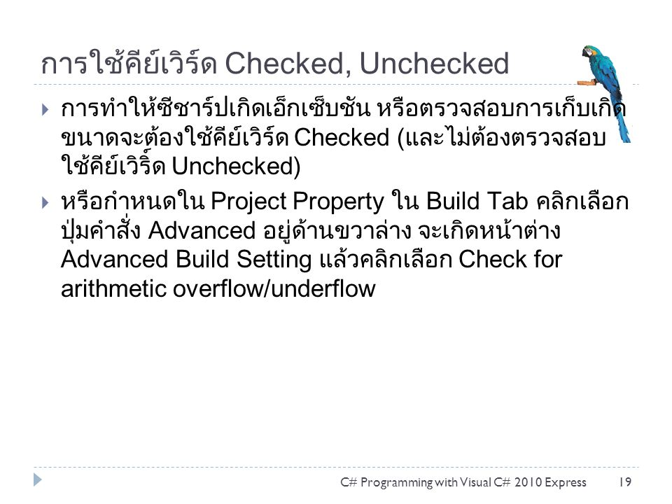 การใช้คีย์เวิร์ด Checked, Unchecked  การทำให้ซีชาร์ปเกิดเอ็กเซ็บชัน หรือตรวจสอบการเก็บเกิด ขนาดจะต้องใช้คีย์เวิร์ด Checked (และไม่ต้องตรวจสอบ ใช้คีย์เวิริ์ด Unchecked)  หรือกำหนดใน Project Property ใน Build Tab คลิกเลือก ปุ่มคำสั่ง Advanced อยู่ด้านขวาล่าง จะเกิดหน้าต่าง Advanced Build Setting แล้วคลิกเลือก Check for arithmetic overflow/underflow C# Programming with Visual C# 2010 Express19