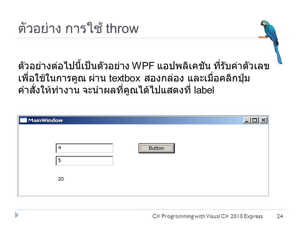 ตัวอย่าง การใช้ throw C# Programming with Visual C# 2010 Express24 ตัวอย่างต่อไปนี้เป็นตัวอย่าง WPF แอปพลิเคชัน ที่รับค่าตัวเลข เพื่อใช้ในการคูณ ผ่าน