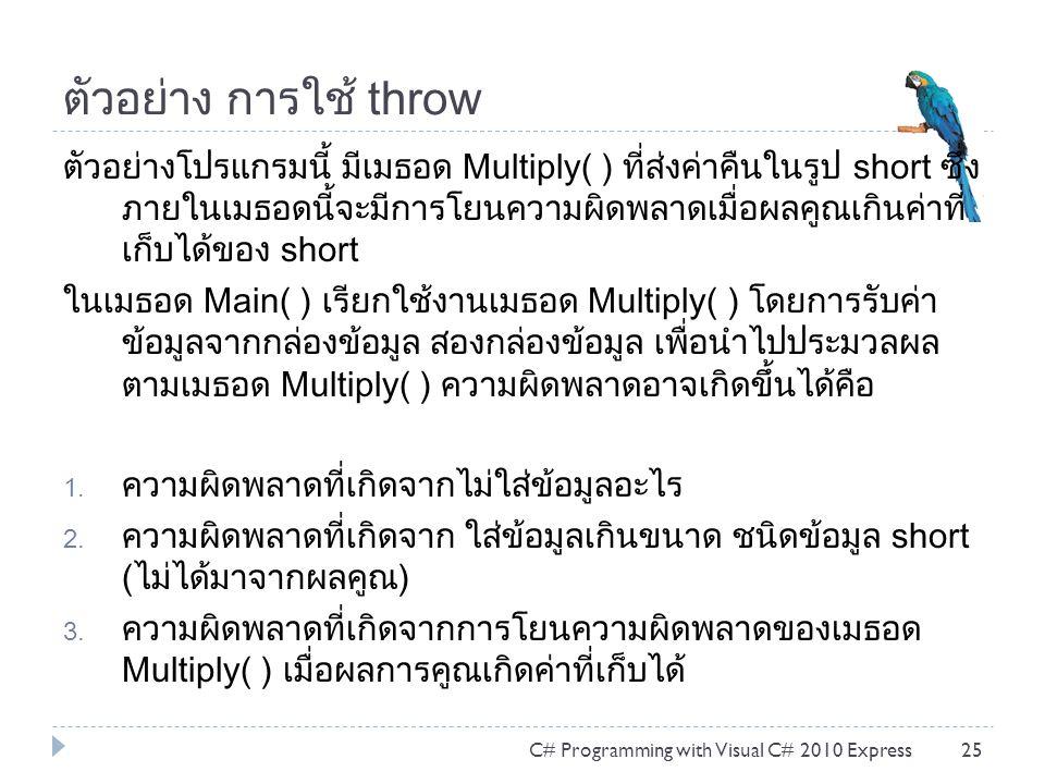 ตัวอย่าง การใช้ throw ตัวอย่างโปรแกรมนี้ มีเมธอด Multiply( ) ที่ส่งค่าคืนในรูป short ซึ่ง ภายในเมธอดนี้จะมีการโยนความผิดพลาดเมื่อผลคูณเกินค่าที่ เก็บได้ของ short ในเมธอด Main( ) เรียกใช้งานเมธอด Multiply( ) โดยการรับค่า ข้อมูลจากกล่องข้อมูล สองกล่องข้อมูล เพื่อนำไปประมวลผล ตามเมธอด Multiply( ) ความผิดพลาดอาจเกิดขึ้นได้คือ 1.