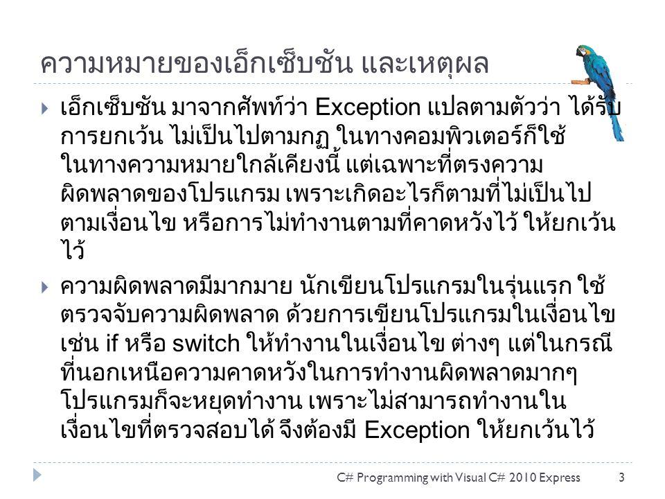 ความหมายของเอ็กเซ็บชัน และเหตุผล  เอ็กเซ็บชัน มาจากศัพท์ว่า Exception แปลตามตัวว่า ได้รับ การยกเว้น ไม่เป็นไปตามกฏ ในทางคอมพิวเตอร์ก็ใช้ ในทางความหมายใกล้เคียงนี้ แต่เฉพาะที่ตรงความ ผิดพลาดของโปรแกรม เพราะเกิดอะไรก็ตามที่ไม่เป็นไป ตามเงื่อนไข หรือการไม่ทำงานตามที่คาดหวังไว้ ให้ยกเว้น ไว้  ความผิดพลาดมีมากมาย นักเขียนโปรแกรมในรุ่นแรก ใช้ ตรวจจับความผิดพลาด ด้วยการเขียนโปรแกรมในเงื่อนไข เช่น if หรือ switch ให้ทำงานในเงื่อนไข ต่างๆ แต่ในกรณี ที่นอกเหนือความคาดหวังในการทำงานผิดพลาดมากๆ โปรแกรมก็จะหยุดทำงาน เพราะไม่สามารถทำงานใน เงื่อนไขที่ตรวจสอบได้ จึงต้องมี Exception ให้ยกเว้นไว้ C# Programming with Visual C# 2010 Express3