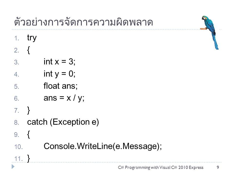 ตัวอย่างการจัดการความผิดพลาด 1. try 2. { 3. int x = 3; 4. int y = 0; 5. float ans; 6. ans = x / y; 7. } 8. catch (Exception e) 9. { 10. Console.WriteL
