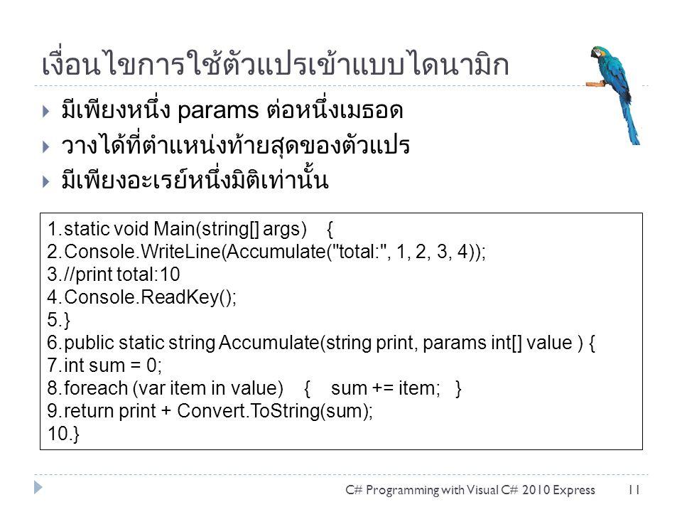 เงื่อนไขการใช้ตัวแปรเข้าแบบไดนามิก  มีเพียงหนึ่ง params ต่อหนึ่งเมธอด  วางได้ที่ตำแหน่งท้ายสุดของตัวแปร  มีเพียงอะเรย์หนึ่งมิติเท่านั้น C# Programming with Visual C# 2010 Express11 1.static void Main(string[] args) { 2.Console.WriteLine(Accumulate( total: , 1, 2, 3, 4)); 3.//print total:10 4.Console.ReadKey(); 5.} 6.public static string Accumulate(string print, params int[] value ) { 7.int sum = 0; 8.foreach (var item in value) { sum += item; } 9.return print + Convert.ToString(sum); 10.}