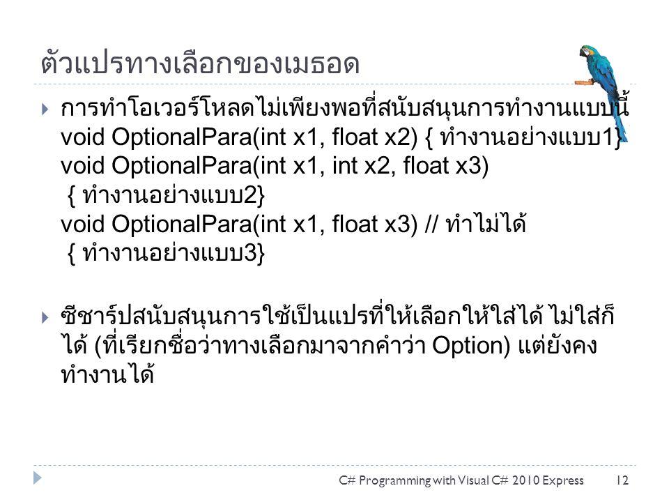 ตัวแปรทางเลือกของเมธอด  การทำโอเวอร์โหลดไม่เพียงพอที่สนับสนุนการทำงานแบบนี้ void OptionalPara(int x1, float x2) { ทำงานอย่างแบบ1} void OptionalPara(int x1, int x2, float x3) { ทำงานอย่างแบบ2} void OptionalPara(int x1, float x3) // ทำไม่ได้ { ทำงานอย่างแบบ3}  ซีชาร์ปสนับสนุนการใช้เป็นแปรที่ให้เลือกให้ใส่ได้ ไม่ใส่ก็ ได้ (ที่เรียกชื่อว่าทางเลือกมาจากคำว่า Option) แต่ยังคง ทำงานได้ C# Programming with Visual C# 2010 Express12