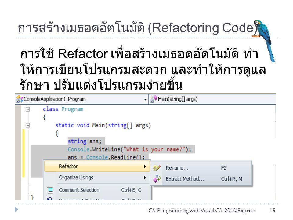 การสร้างเมธอดอัตโนมัติ (Refactoring Code) C# Programming with Visual C# 2010 Express15 การใช้ Refactor เพื่อสร้างเมธอดอัตโนมัติ ทำ ให้การเขียนโปรแกรมสะดวก และทำให้การดูแล รักษา ปรับแต่งโปรแกรมง่ายขึ้น
