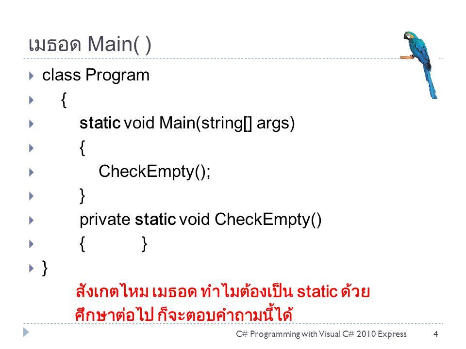 เมธอด Main( )  class Program  {  static void Main(string[] args)  {  CheckEmpty();  }  private static void CheckEmpty()  { }  } สังเกตไหม เมธอด ทำไมต้องเป็น static ด้วย ศึกษาต่อไป ก็จะตอบคำถามนี้ได้ C# Programming with Visual C# 2010 Express4