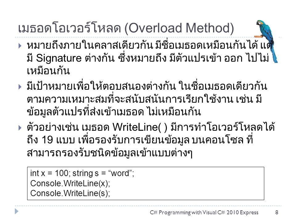 เมธอดโอเวอร์โหลด (Overload Method)  หมายถึงภายในคลาสเดียวกัน มีชื่อเมธอดเหมือนกันได้ แต่ มี Signature ต่างกัน ซึ่งหมายถึง มีตัวแปรเข้า ออก ไปไม่ เหมือนกัน  มีเป้าหมายเพื่อให้ตอบสนองต่างกัน ในชื่อเมธอดเดียวกัน ตามความเหมาะสมที่จะสนับสนันการเรียกใช้งาน เช่น มี ข้อมูลตัวแปรที่ส่งเข้าเมธอด ไม่เหมือนกัน  ตัวอย่างเช่น เมธอด WriteLine( ) มีการทำโอเวอร์โหลดได้ ถึง 19 แบบ เพื่อรองรับการเขียนข้อมูล บนคอนโซล ที่ สามารถรองรับชนิดข้อมูลเข้าแบบต่างๆ C# Programming with Visual C# 2010 Express8 int x = 100; string s = word ; Console.WriteLine(x); Console.WriteLine(s);