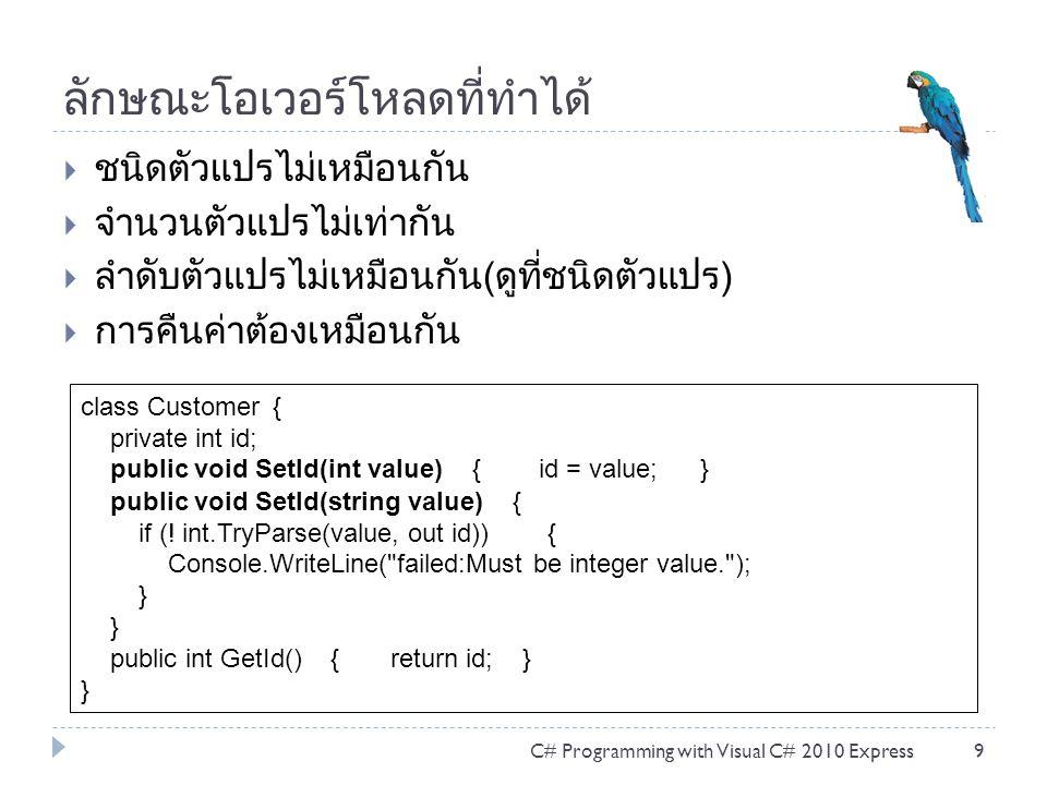 ลักษณะโอเวอร์โหลดที่ทำได้  ชนิดตัวแปรไม่เหมือนกัน  จำนวนตัวแปรไม่เท่ากัน  ลำดับตัวแปรไม่เหมือนกัน(ดูที่ชนิดตัวแปร)  การคืนค่าต้องเหมือนกัน C# Programming with Visual C# 2010 Express9 class Customer { private int id; public void SetId(int value) { id = value; } public void SetId(string value) { if (.