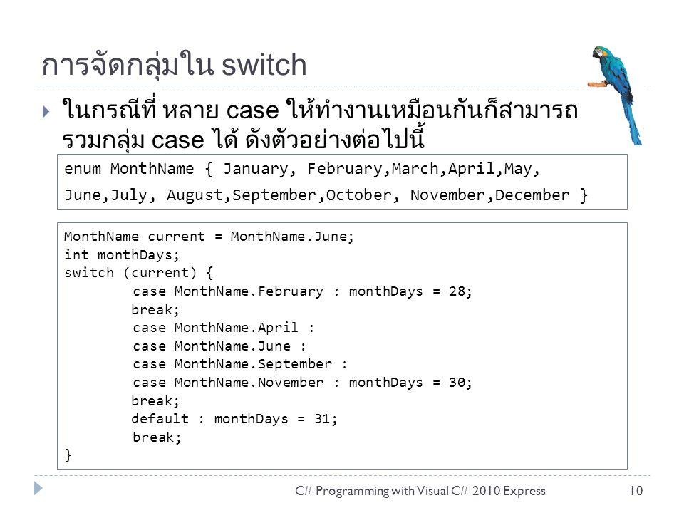 การจัดกลุ่มใน switch  ในกรณีที่ หลาย case ให้ทำงานเหมือนกันก็สามารถ รวมกลุ่ม case ได้ ดังตัวอย่างต่อไปนี้ C# Programming with Visual C# 2010 Express10 MonthName current = MonthName.June; int monthDays; switch (current) { case MonthName.February : monthDays = 28; break; case MonthName.April : case MonthName.June : case MonthName.September : case MonthName.November : monthDays = 30; break; default : monthDays = 31; break; } enum MonthName { January, February,March,April,May, June,July, August,September,October, November,December }