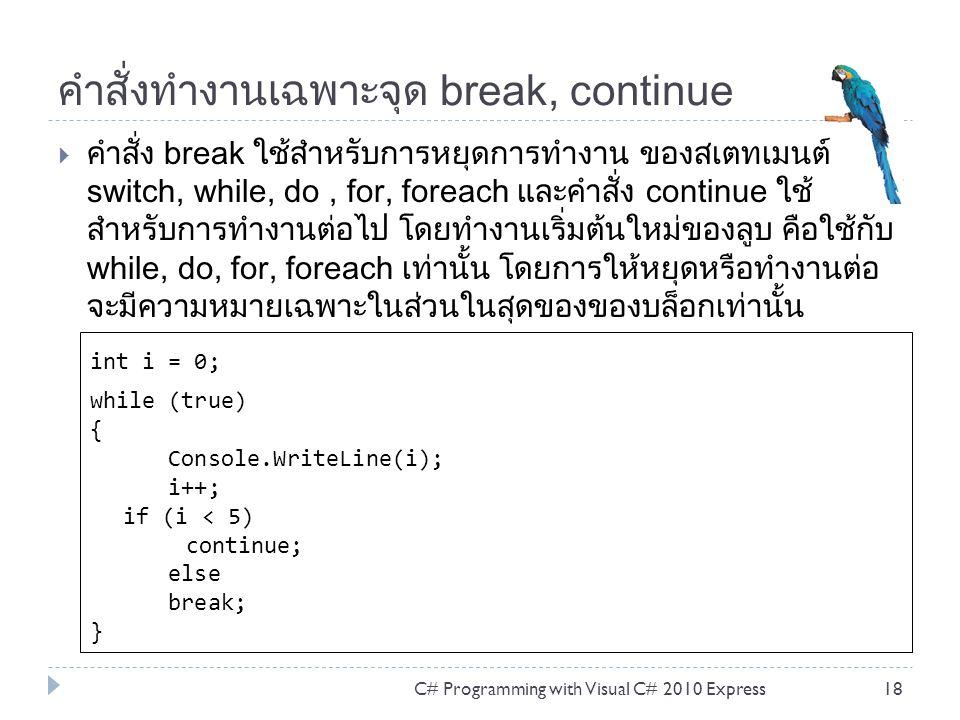 คำสั่งทำงานเฉพาะจุด break, continue  คำสั่ง break ใช้สำหรับการหยุดการทำงาน ของสเตทเมนต์ switch, while, do, for, foreach และคำสั่ง continue ใช้ สำหรับการทำงานต่อไป โดยทำงานเริ่มต้นใหม่ของลูบ คือใช้กับ while, do, for, foreach เท่านั้น โดยการให้หยุดหรือทำงานต่อ จะมีความหมายเฉพาะในส่วนในสุดของของบล็อกเท่านั้น C# Programming with Visual C# 2010 Express18 int i = 0; while (true) { Console.WriteLine(i); i++; if (i < 5) continue; else break; }
