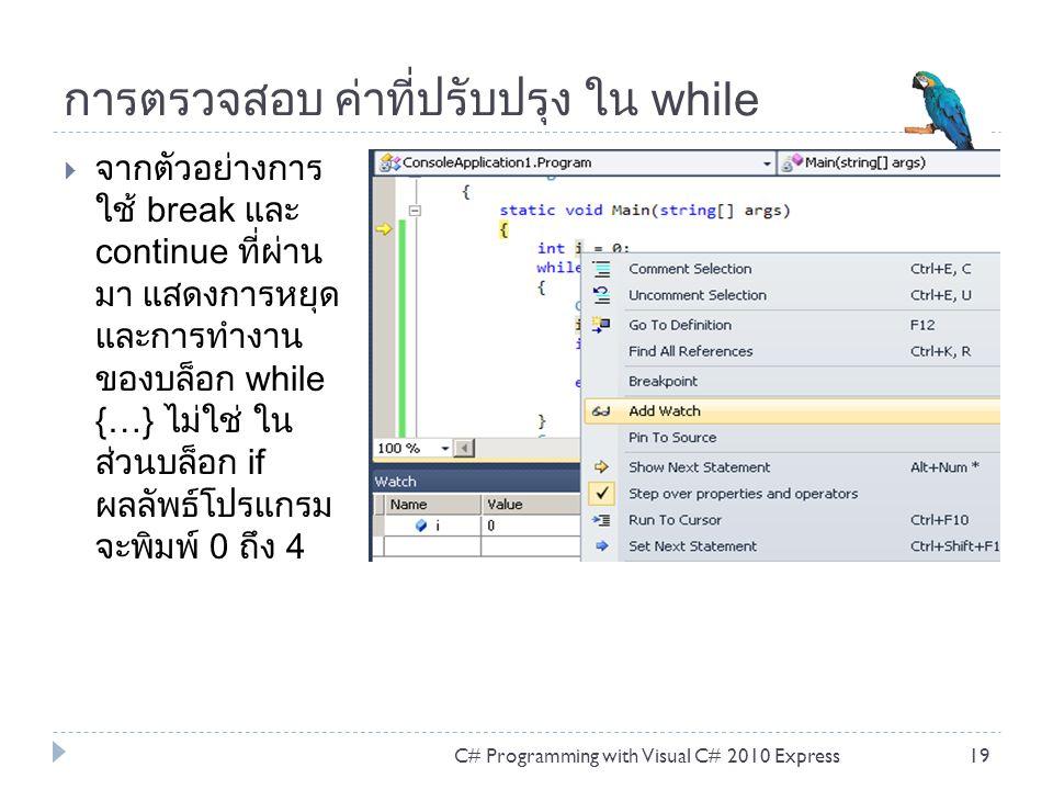การตรวจสอบ ค่าที่ปรับปรุง ใน while  จากตัวอย่างการ ใช้ break และ continue ที่ผ่าน มา แสดงการหยุด และการทำงาน ของบล็อก while {…} ไม่ใช่ ใน ส่วนบล็อก if ผลลัพธ์โปรแกรม จะพิมพ์ 0 ถึง 4 C# Programming with Visual C# 2010 Express19