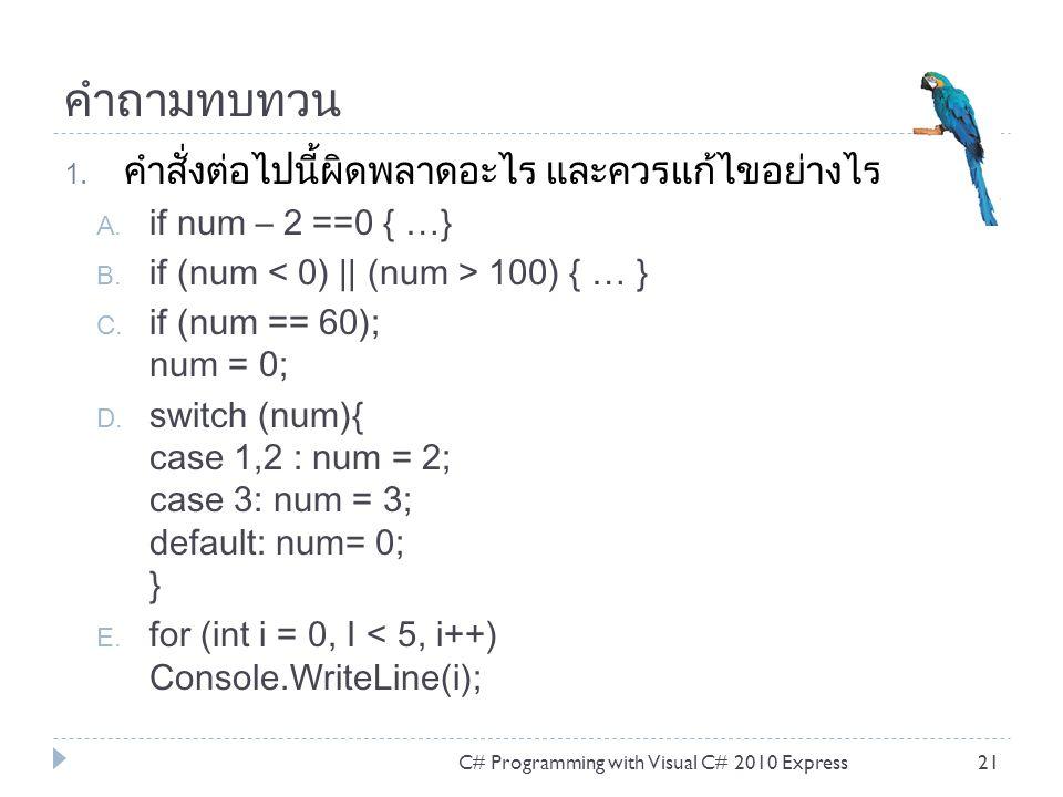คำถามทบทวน 1. คำสั่งต่อไปนี้ผิดพลาดอะไร และควรแก้ไขอย่างไร A. if num – 2 ==0 { …} B. if (num 100) { … } C. if (num == 60); num = 0; D. switch (num){ c