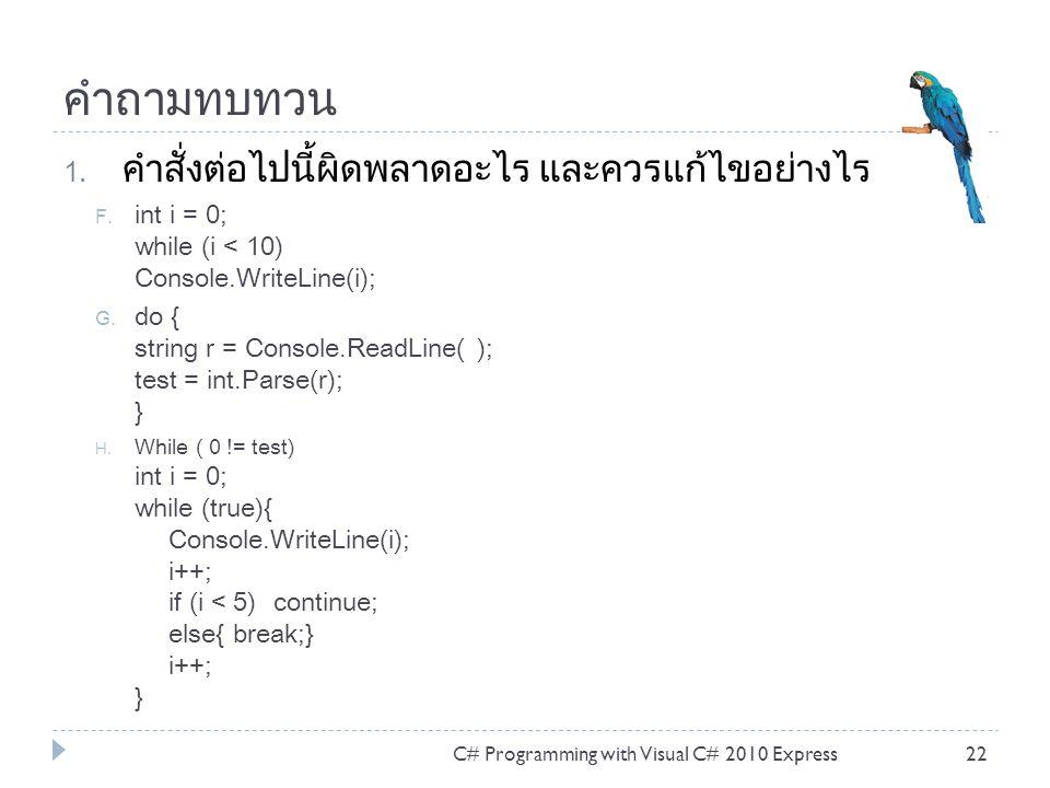 คำถามทบทวน 1. คำสั่งต่อไปนี้ผิดพลาดอะไร และควรแก้ไขอย่างไร F. int i = 0; while (i < 10) Console.WriteLine(i); G. do { string r = Console.ReadLine( );