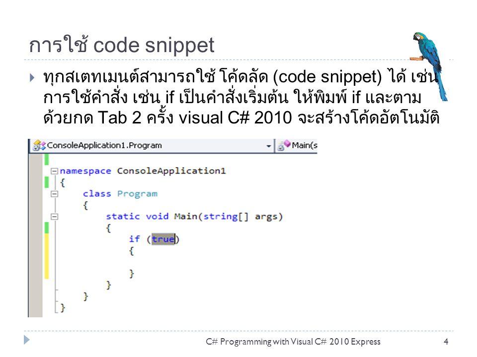 การใช้ code snippet  ทุกสเตทเมนต์สามารถใช้ โค้ดลัด (code snippet) ได้ เช่น การใช้คำสั่ง เช่น if เป็นคำสั่งเริ่มต้น ให้พิมพ์ if และตาม ด้วยกด Tab 2 ครั้ง visual C# 2010 จะสร้างโค้ดอัตโนมัติ C# Programming with Visual C# 2010 Express4