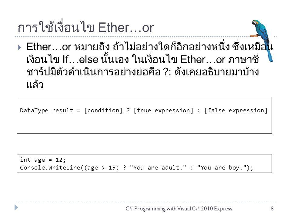 การใช้เงื่อนไข Ether…or  Ether…or หมายถึง ถ้าไม่อย่างใดก็อีกอย่างหนึ่ง ซึ่งเหมือน เงื่อนไข If…else นั้นเอง ในเงื่อนไข Ether…or ภาษาซี ชาร์ปมีตัวดำเนินการอย่างย่อคือ ?: ดังเคยอธิบายมาบ้าง แล้ว C# Programming with Visual C# 2010 Express8 DataType result = [condition] .