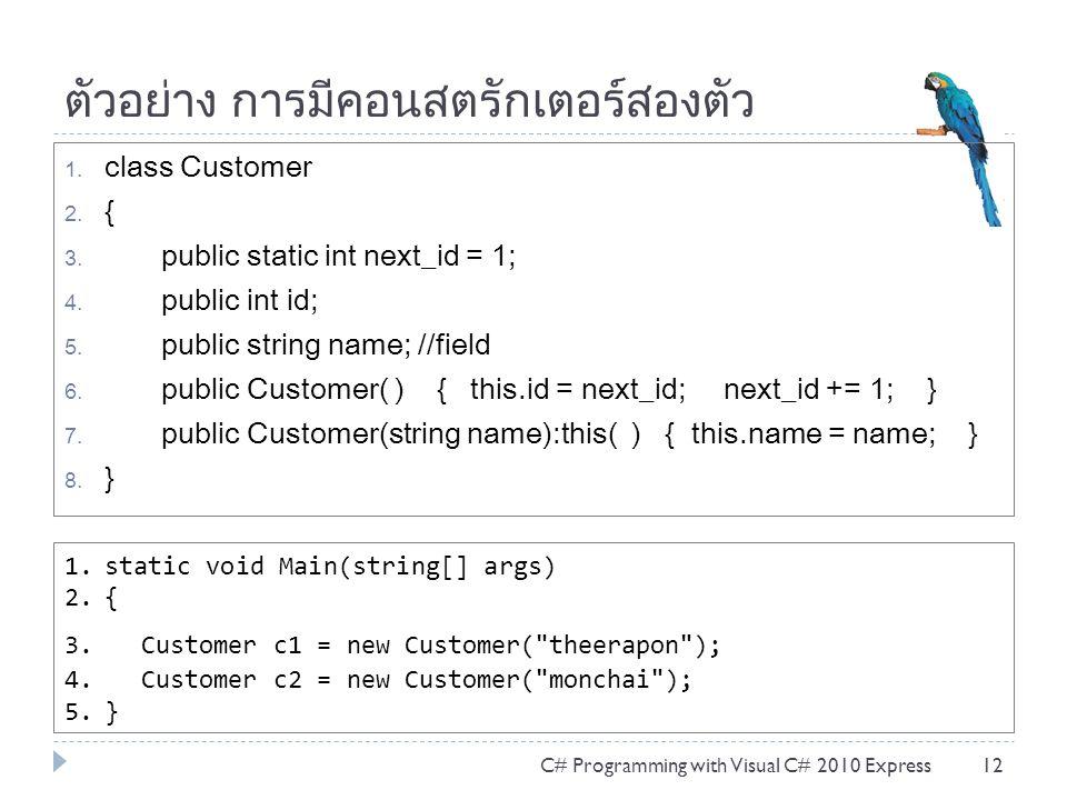 ตัวอย่าง การมีคอนสตรักเตอร์สองตัว 1. class Customer 2. { 3. public static int next_id = 1; 4. public int id; 5. public string name; //field 6. public