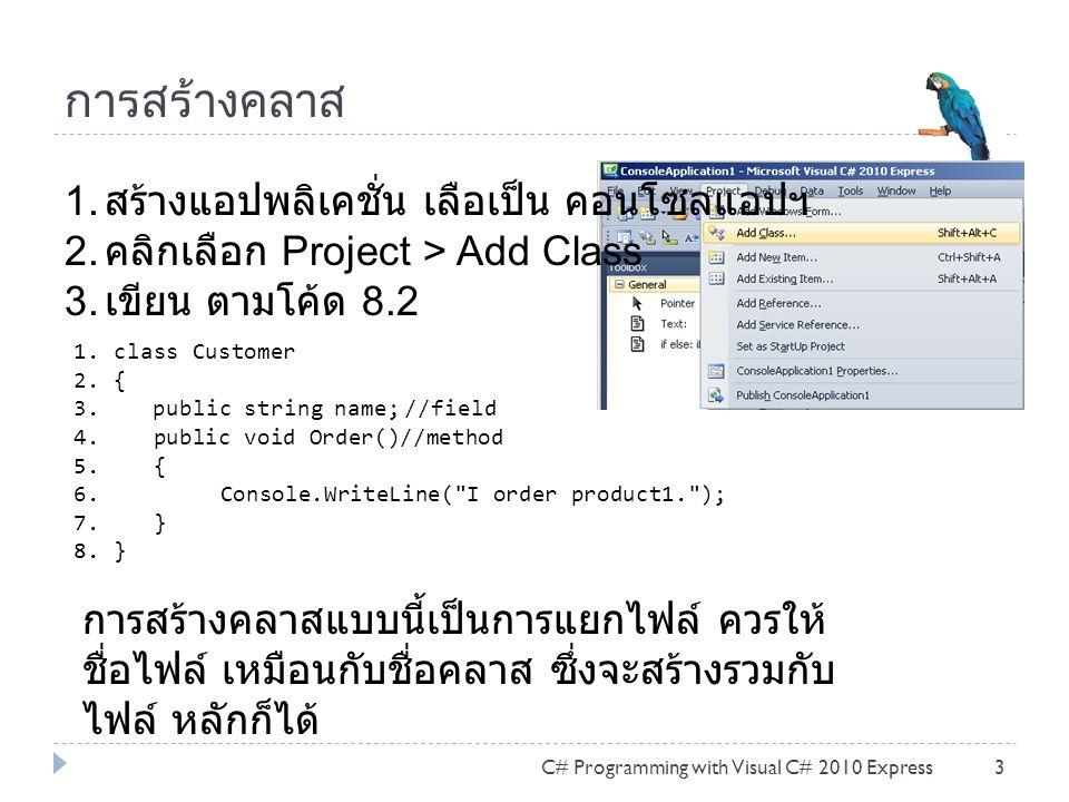 การสร้างคลาส C# Programming with Visual C# 2010 Express3 1. สร้างแอปพลิเคชั่น เลือเป็น คอนโซลแอปฯ 2. คลิกเลือก Project > Add Class 3. เขียน ตามโค้ด 8.