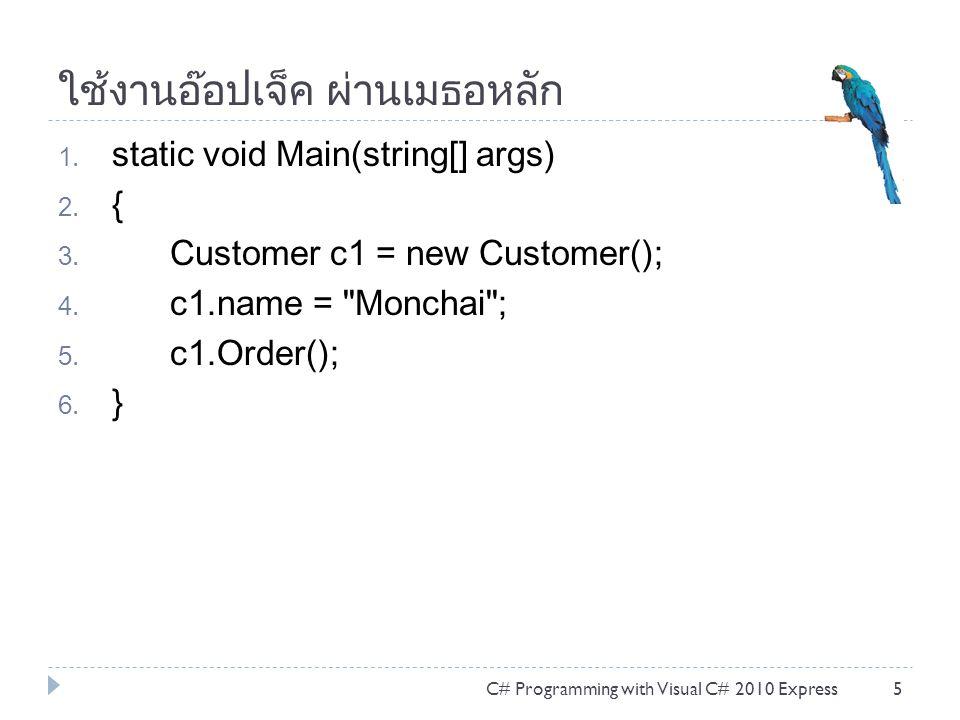 ใช้งานอ๊อปเจ็ค ผ่านเมธอหลัก 1. static void Main(string[] args) 2. { 3. Customer c1 = new Customer(); 4. c1.name =
