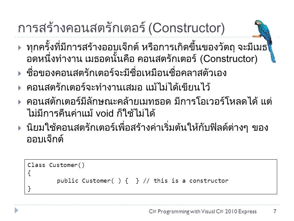 ตัวอย่างการใช้งานคลาสในคลาส  การใช้งานคลาสในคลาส จะต้องประกาศสร้างออบเจ็กต์ ใหม่เหมือนกับคลาสทั่วไป แต่ต้องระบุชื่อคลาสนอกก่อน เท่านั้น C# Programming with Visual C# 2010 Express28 1.static void Main(string[] args) 2.{ 3.Customer.Address c1Address = new Customer.Address(); 4.c1Address.number = 137 ; 5.c1Address.road = Vipavadee ; 6.c1Address.tumbon = Samambin ; 7.c1Address.amper = Donmuang ; 8.c1Address.junvat = Bangkok ; }