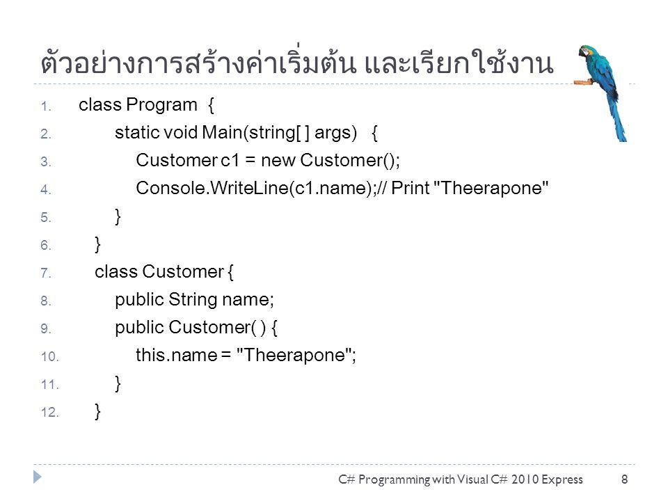 ตัวอย่างการสร้างค่าเริ่มต้น และเรียกใช้งาน 1. class Program { 2. static void Main(string[ ] args) { 3. Customer c1 = new Customer(); 4. Console.WriteL