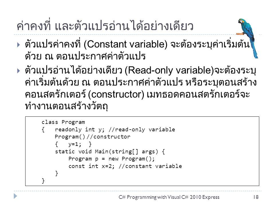 ค่าคงที่ และตัวแปรอ่านได้อย่างเดียว  ตัวแปรค่าคงที่ (Constant variable) จะต้องระบุค่าเริ่มต้น ด้วย ณ ตอนประกาศค่าตัวแปร  ตัวแปรอ่านได้อย่างเดียว (Read-only variable)จะต้องระบุ ค่าเริ่มต้นด้วย ณ ตอนประกาศค่าตัวแปร หรือระบุตอนสร้าง คอนสตรักเตอร์ (constructor) เมทธอดคอนสตรักเตอร์จะ ทำงานตอนสร้างวัตถุ C# Programming with Visual C# 2010 Express18 class Program { readonly int y; //read-only variable Program() //constructor { y=1; } static void Main(string[] args) { Program p = new Program(); const int x=2; //constant variable }
